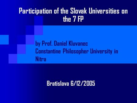 Participation of the Slovak Universities on the 7 FP by Prof. Daniel Kluvanec Constantine Philosopher University in Nitra Bratislava 6/12/2005.