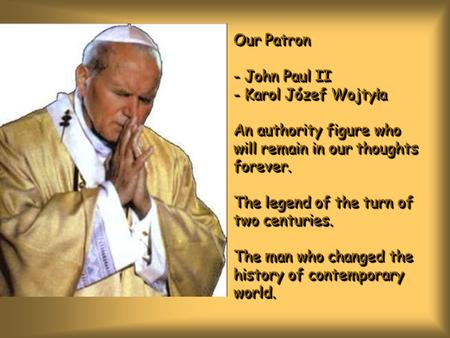 Our Patron - John Paul II - Karol Józef Wojtyła An authority figure who will remain in our thoughts forever. The legend of the turn of two centuries. The.