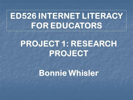 ED526 INTERNET LITERACY FOR EDUCATORS PROJECT 1: RESEARCH PROJECT Bonnie Whisler.