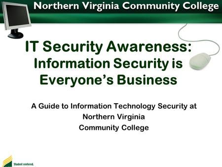 IT Security Awareness: Information Security is Everyone's Business A Guide to Information Technology Security at Northern Virginia Community College.