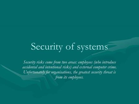 Security of systems Security risks come from two areas: employees (who introduce accidental and intentional risks) and external computer crime. Unfortunately.