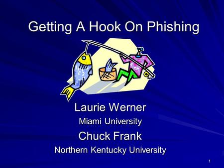 1 Getting A Hook On Phishing Laurie Werner Miami University Chuck Frank Northern Kentucky University.
