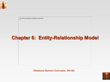 Database System Concepts, 5th Ed. Chapter 6: Entity-Relationship Model.