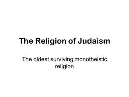 The Religion of Judaism The oldest surviving monotheistic religion.