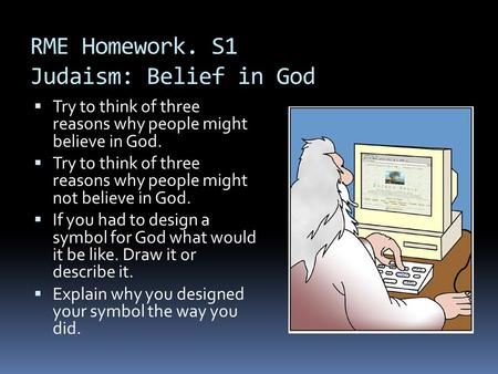 RME Homework. S1 Judaism: Belief in God  Try to think of three reasons why people might believe in God.  Try to think of three reasons why people might.