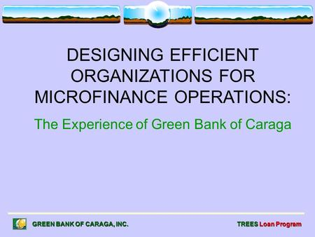 DESIGNING EFFICIENT ORGANIZATIONS FOR MICROFINANCE OPERATIONS: The Experience of Green Bank of Caraga GREEN BANK OF CARAGA, INC. TREES Loan Program.