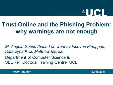 Trust Online and the Phishing Problem: why warnings are not enough M. Angela Sasse (based on work by Iacovos Kirlappos, Katarzyna Krol, Matthew Moroz)