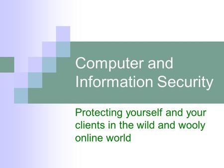 Computer and Information Security Protecting yourself and your clients in the wild and wooly online world.