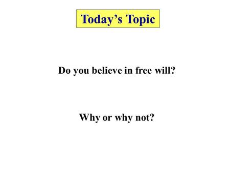 Today's Topic Do you believe in free will? Why or why not?