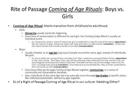 Rite of Passage Coming of Age Rituals: Boys vs. Girls Coming of Age Ritual: Marks transition from childhood to adulthood. – Girls: Menarche usually marks.
