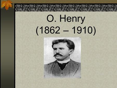 O. Henry (1862 – 1910). O. Henry is the pen name of William Sidney Porter. Some critics say that he is one of the greatest short-story writers in American.