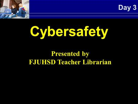 Day 3 Cybersafety Presented by FJUHSD Teacher Librarian.