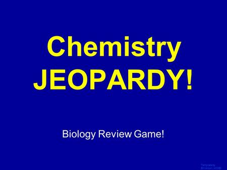 Template by Bill Arcuri, WCSD Click Once to Begin Chemistry JEOPARDY! Biology Review Game!