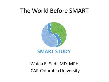 Wafaa El-Sadr, MD, MPH ICAP-Columbia University The World Before SMART.