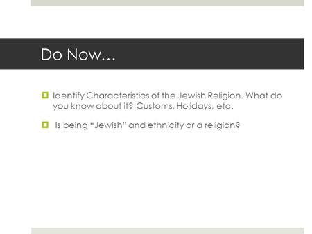 "Do Now…  Identify Characteristics of the Jewish Religion. What do you know about it? Customs, Holidays, etc.  Is being ""Jewish"" and ethnicity or a religion?"