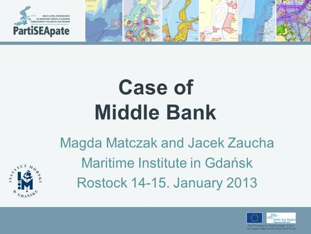 Part-financed by the European Union (European Regional Development Fund) Case of Middle Bank Magda Matczak and Jacek Zaucha Maritime Institute in Gdańsk.