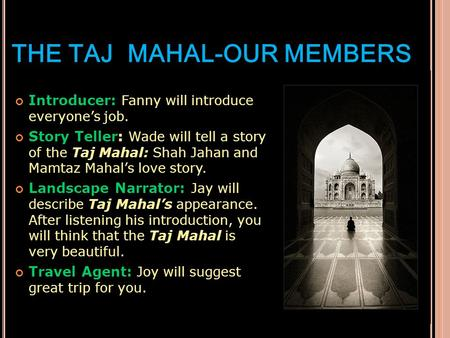 THE TAJ MAHAL-OUR MEMBERS Introducer: Fanny will introduce everyone's job. Story Teller: Wade will tell a story of the Taj Mahal: Shah Jahan and Mamtaz.