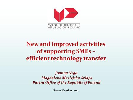 Joanna Nyga Magdalena Maciejska-Szlaps Patent Office of the Republic of Poland Rome, October 2010 New and improved activities of supporting SMEs – efficient.