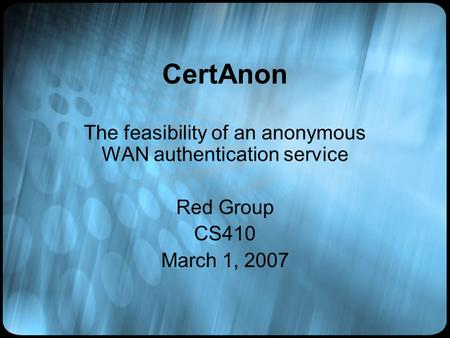 CertAnon The feasibility of an anonymous WAN authentication service Red Group CS410 March 1, 2007.