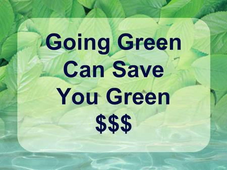 Going Green Can Save You Green $$$. Meals and Beverages ActionEnvironmental Benefits Financial Benefits Bring lunch from home instead of going out for.