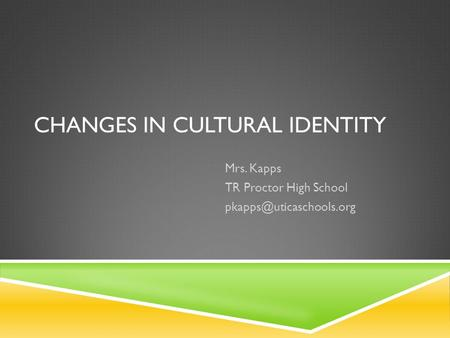 CHANGES IN CULTURAL IDENTITY Mrs. Kapps TR Proctor High School