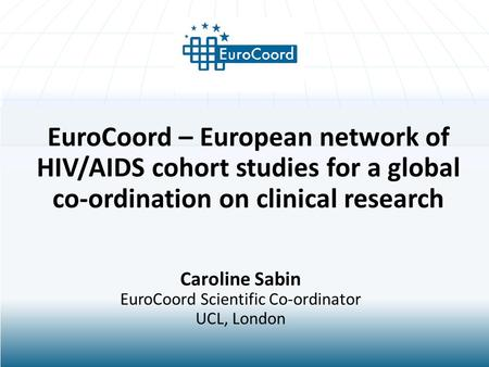 EuroCoord – European network of HIV/AIDS cohort studies for a global co-ordination on clinical research Caroline Sabin EuroCoord Scientific Co-ordinator.