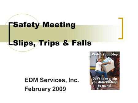 Safety Meeting Slips, Trips & Falls EDM Services, Inc. February 2009.