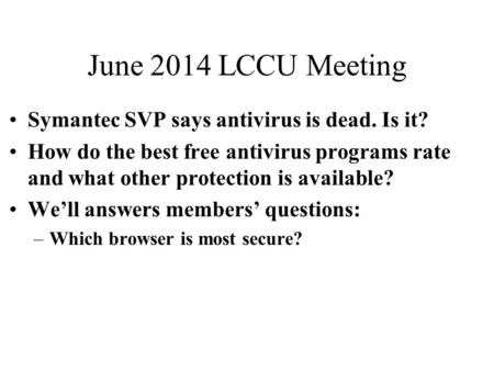 June 2014 LCCU Meeting Symantec SVP says antivirus is dead. Is it? How do the best free antivirus programs rate and what other protection is available?