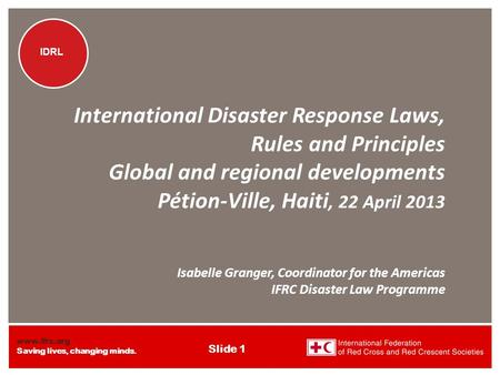 Www.ifrc.org Saving lives, changing minds. IDRL Slide 1 IDRL International Disaster Response Laws, Rules and Principles Global and regional developments.