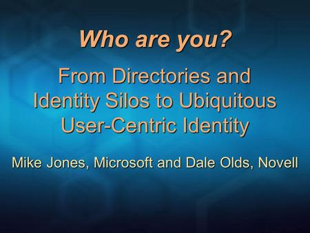 Who are you? From Directories and Identity Silos to Ubiquitous User-Centric Identity Mike Jones, Microsoft and Dale Olds, Novell.