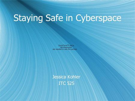 Staying Safe in Cyberspace Jessica Kohler ITC 525 Jessica Kohler ITC 525.