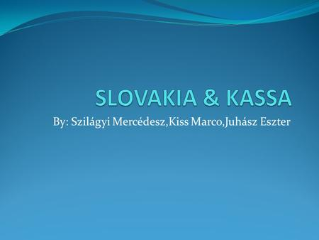 By: Szilágyi Mercédesz,Kiss Marco,Juhász Eszter. Slovakia The Slovak Republic ( Slovakia) is a landlocked state in Central Europe. She is bordered by.