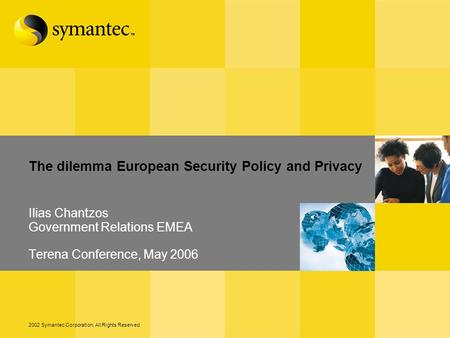 2002 Symantec Corporation, All Rights Reserved The dilemma European Security Policy and Privacy Ilias Chantzos Government Relations EMEA Terena Conference,