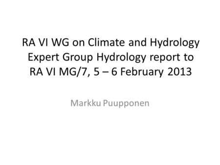 RA VI WG on Climate and Hydrology Expert Group Hydrology report to RA VI MG/7, 5 – 6 February 2013 Markku Puupponen.