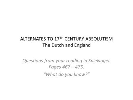 "ALTERNATES TO 17 TH CENTURY ABSOLUTISM The Dutch and England Questions from your reading in Spielvogel. Pages 467 – 475. ""What do you know?"""