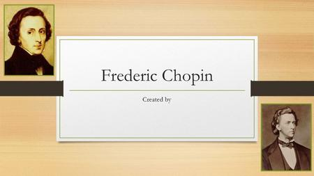 Frederic Chopin Created by. Birth, Childhood, Education, & Death Chopin was born on February 22, 1810 according to baptism records, but he was born on.
