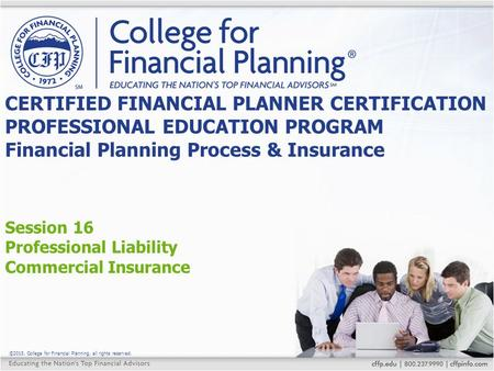 ©2015, College for Financial Planning, all rights reserved. Session 16 Professional Liability Commercial Insurance CERTIFIED FINANCIAL PLANNER CERTIFICATION.