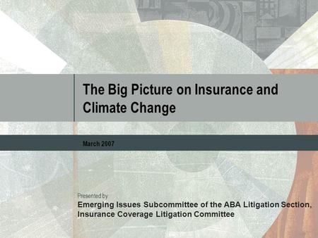 The Big Picture on Insurance and Climate Change March 2007 Presented by: Emerging Issues Subcommittee of the ABA Litigation Section, Insurance Coverage.