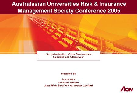 "Presented By Ian Jones Divisional Manager Aon Risk Services Australia Limited ""An Understanding of How Premiums are Calculated and Alternatives"" Australasian."
