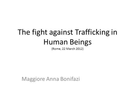 The fight against Trafficking in Human Beings (Rome, 22 March 2012) Maggiore Anna Bonifazi.