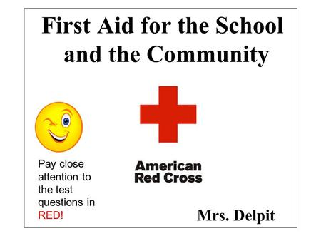 First Aid for the School and the Community Mrs. Delpit Pay close attention to the test questions in RED!
