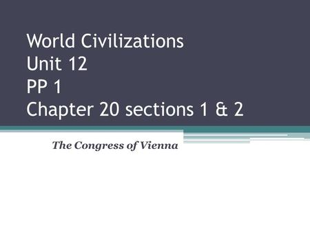 World Civilizations Unit 12 PP 1 Chapter 20 sections 1 & 2 The Congress of Vienna.