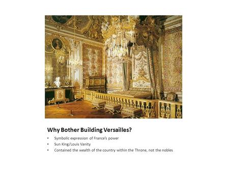 Why Bother Building Versailles? Symbolic expression of France's power Sun King/Louis Vanity Contained the wealth of the country within the Throne, not.