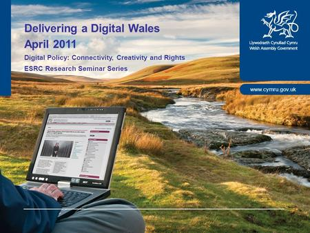 Www.cymru.gov.uk Delivering a Digital Wales April 2011 Digital Policy: Connectivity, Creativity and Rights ESRC Research Seminar Series.