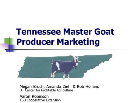 Tennessee Master Goat Producer Marketing Megan Bruch, Amanda Ziehl & Rob Holland UT Center for Profitable Agriculture Aaron Robinson TSU Cooperative Extension.