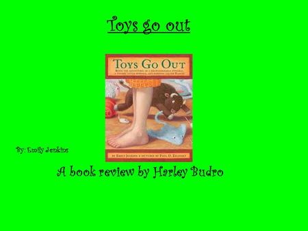 Toys go out A book review by Harley Budro By: Emily Jenkins.
