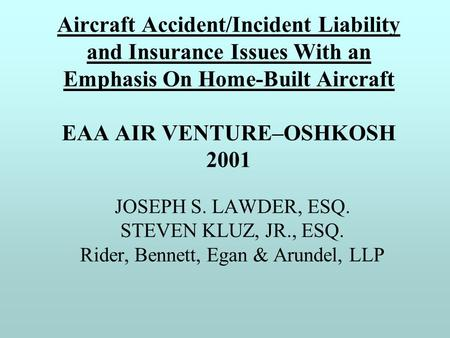 Aircraft Accident/Incident Liability and Insurance Issues With an Emphasis On Home-Built Aircraft EAA AIR VENTURE–OSHKOSH 2001 JOSEPH S. LAWDER, ESQ. STEVEN.