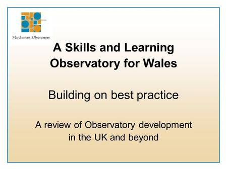 A Skills and Learning Observatory for Wales Building on best practice A review of Observatory development in the UK and beyond.