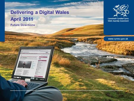 Www.cymru.gov.uk Delivering a Digital Wales April 2011 Future Directions.