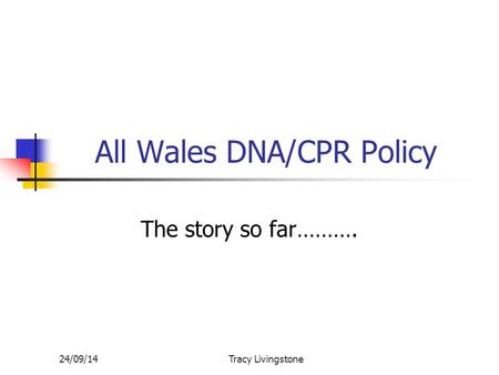 24/09/14Tracy Livingstone All Wales DNA/CPR Policy The story so far……….